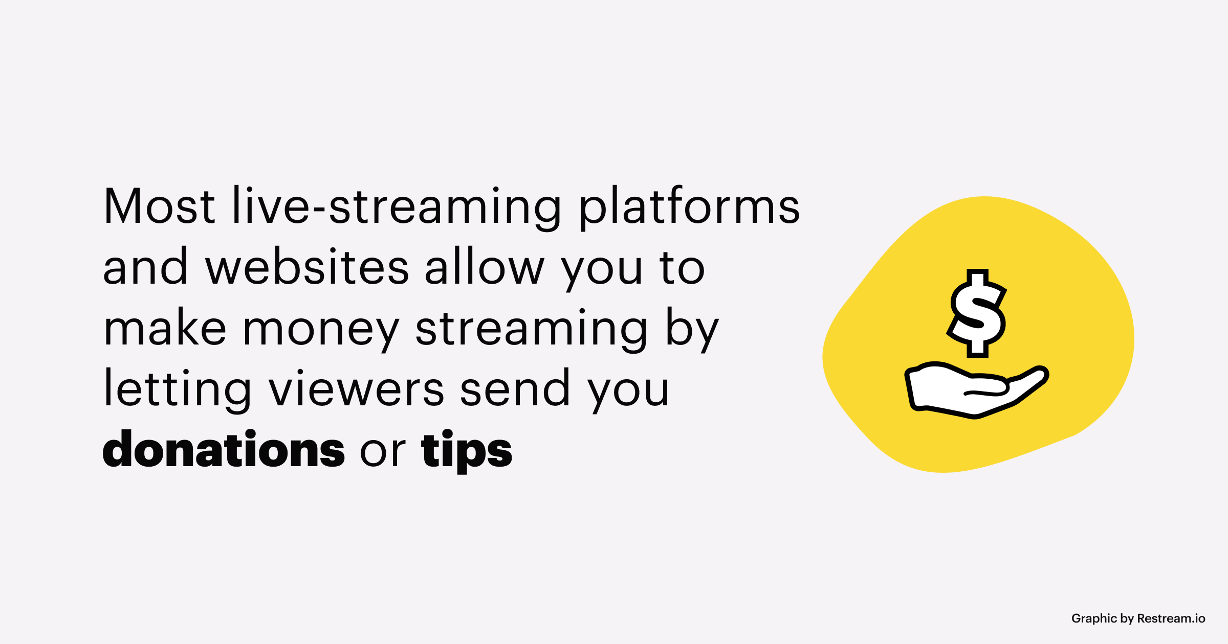 Most live-streaming platforms and websites allow you to make money streaming by letting viewers send you donations or tips