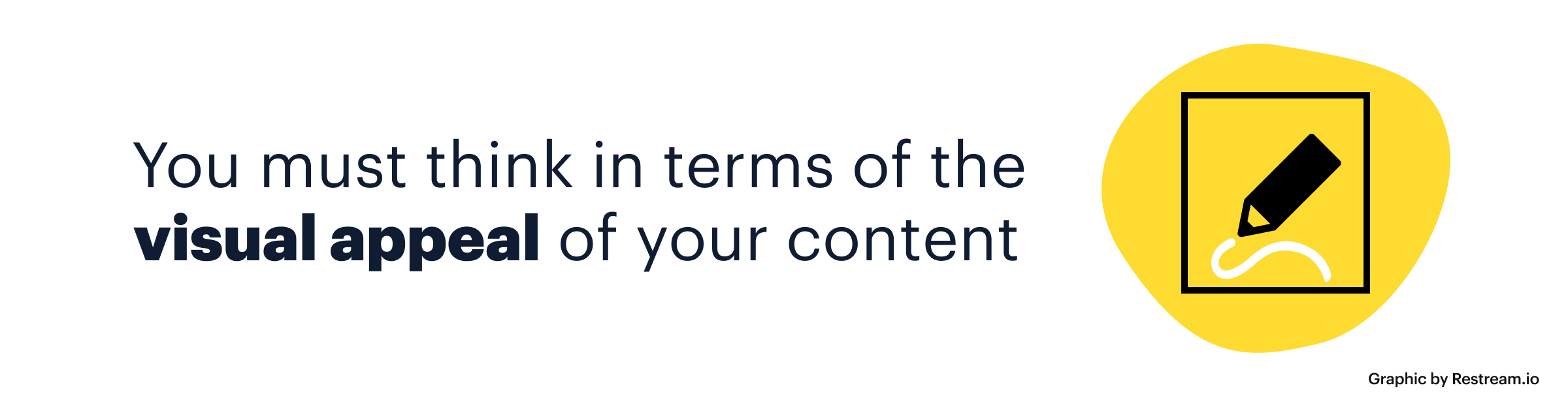 You must think in terms of the visual appeal of your content