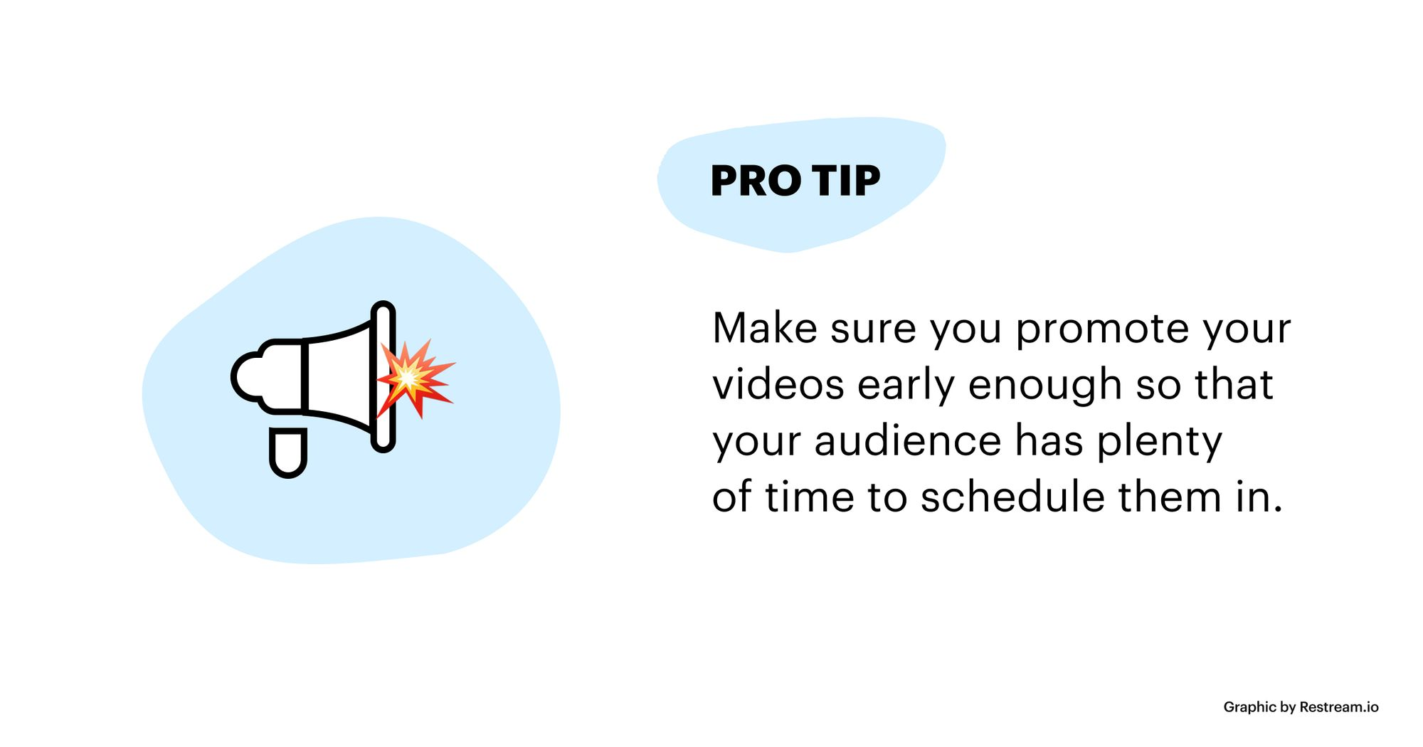 Promote your videos early enough so that your audience has plenty of time to schedule them in.